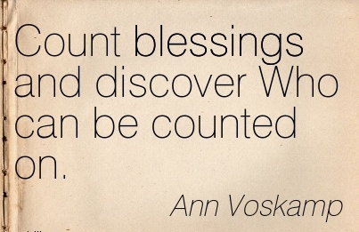 Count blessings and discover Who can be counted on.  - Ann Voskamp
