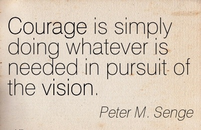Courage is simply doing whatever is needed in pursuit of the vision.