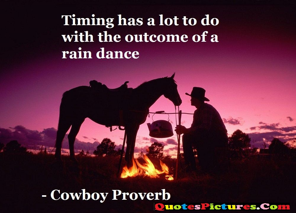 Cowboy Quote - Timing Has A Lot To Do With The Outcome Of A Rain Dance . - Cowboy Proverb