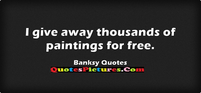 Cute Graduation Quote - I Give Away Thousands Of Paintings For Free.