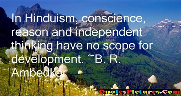 Cute Hinduism Quote - In Hinduism, Conscience, Reason And Indeoendent Thinkingh Have No Scope For Development  - B.R
