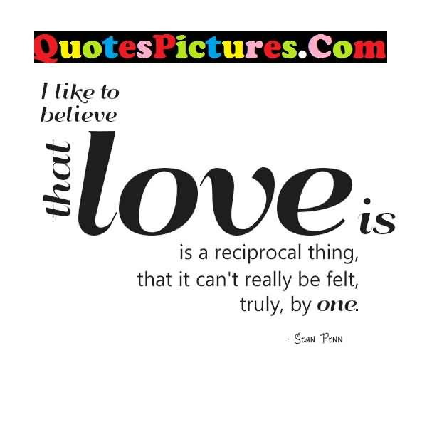 Cute Love Quote - I Like To Believe That Love Is A Reciprocal Thing By Sean Penn