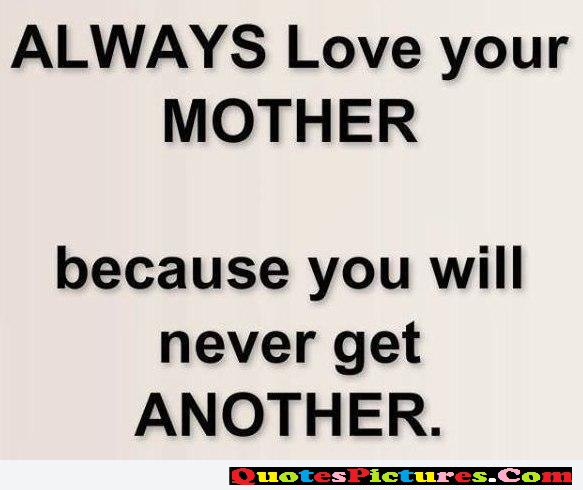 Cute Mother Quote - Always Love Your Mother Because You Will Never Get Another.