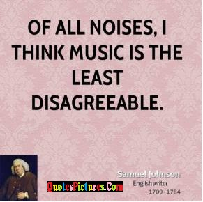 Cute Music Quote - Of All Noises, I Think Music Is The Least Disagreeable.