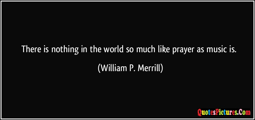 Cute Prayer Quote - There Is Nothing In The World So Much Like Prayer As Music Is. - William P. Merrill