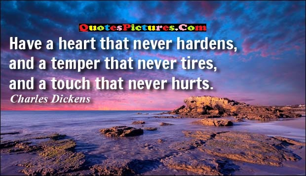 Cute Selfish Quote - Have A Heart That Never Hardens, And A Temper That Never Tires.