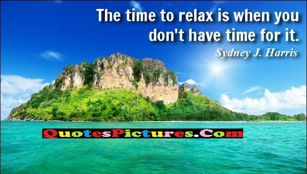 Cute Water Quote - The Time To Relax Is When You Don't Have Time For It. - Sydney J. Harris