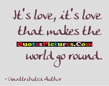 Cute World Quote - It's Love, It's Love That Makes The World Go Round.