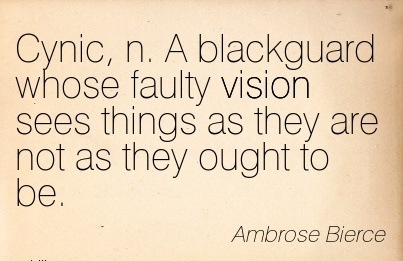 Cynic, n. A blackguard whose faulty vision sees things as they are not as they ought to