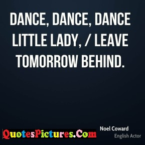 Dancing Quote - Dance, Dance, Dance Little Lady, Leave Tomorrow Behind.