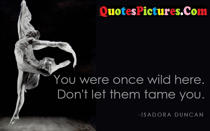 Dancing Quote - You Were Once Wild Here. Don't Let Them Tame You. - Isadora Duncan