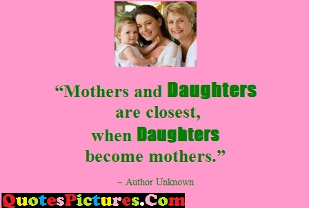 Daughter Quote - Mothers And Daughters Are Closest, When Daughters Become Mothers - Authotr Unknown