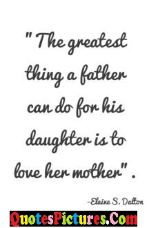 Daughter Quote - The Greatest thing A Father Can Do For His Daughter Is To Love Her Monther.