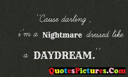 Day Dreaming Quote - Cause Darling I'm A Nightmare Dressed Like A Daydream.