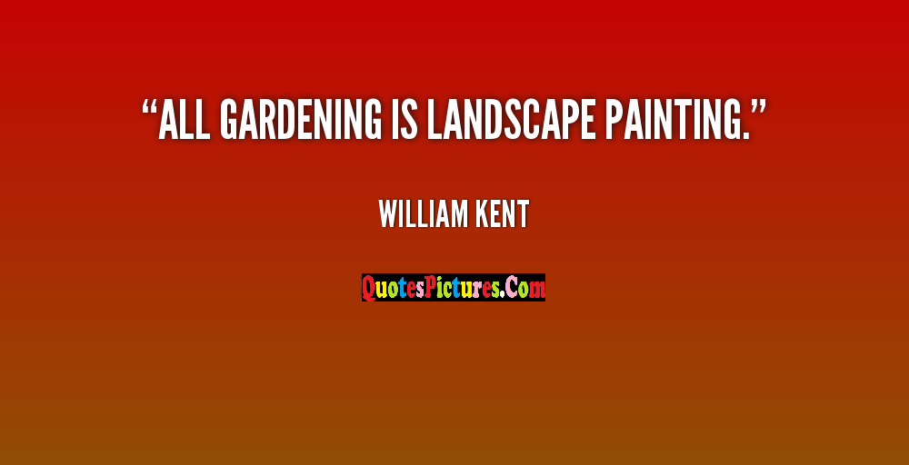 Democracy Quote - All Gardening Is Landscape Painting. - William Kent