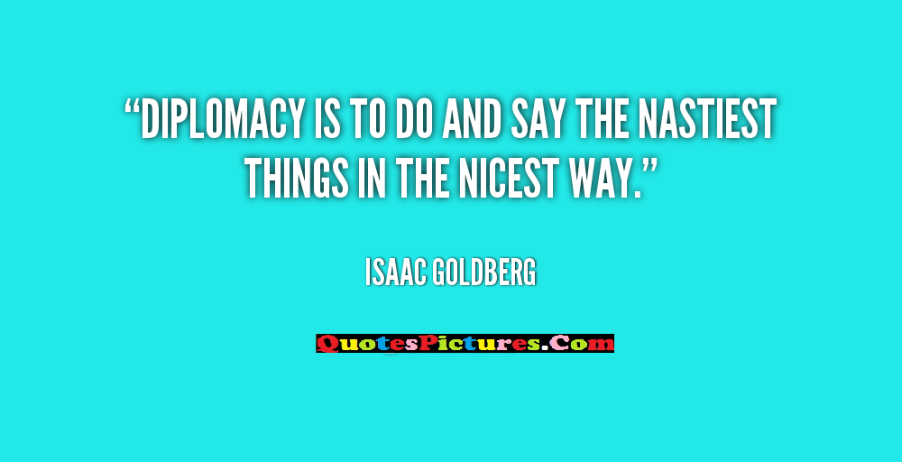 Diplomacy Quote - Diplomacy Is To Do And Say The Nicest Way. - Isaac Goldberg