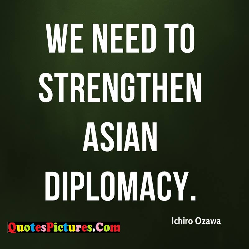 Diplomacy Quote - We Need To-Strengthen Asian Diplomacy. - Ichiro Ozawa