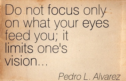 Do not focus only on what your eyes feed you it limits one's vision…