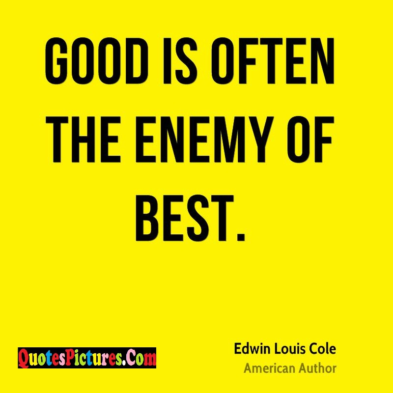 Enemy Quote - Good Is Often The Enemy Of Best. - Edwin Louis Cole