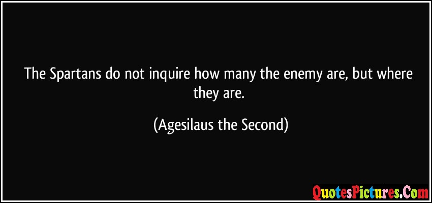 Enemy Quote - The Spartans Do Not inquire How Many The Enemy Are, But Where they Are. - Agesilaus The Second
