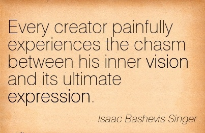 Every creator painfully experiences the chasm between his inner vision and its ultimate expression.