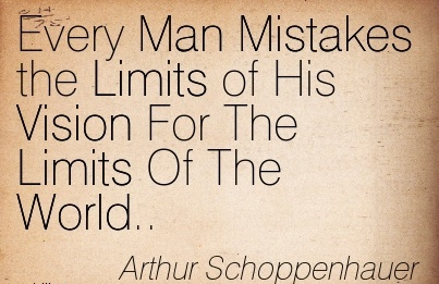Every Man Mistakes the Limits of His Vision For The Limits Of The World..