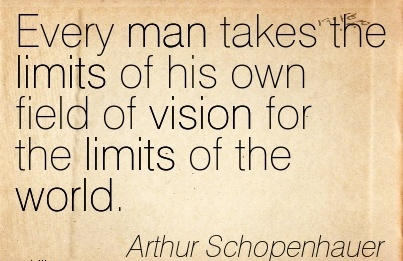 Every man takes the limits of his own field of vision for the limits of the world.