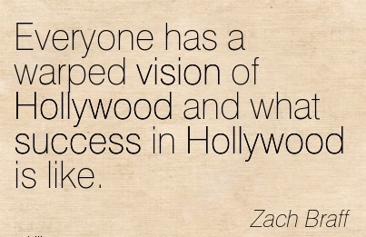 Everyone has a warped vision of Hollywood and what success in Hollywood is like.