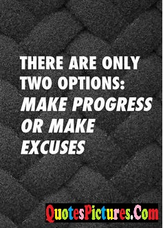 Excuse Quote - There Are Only Two Options; Make Progress Or Make Excuses.