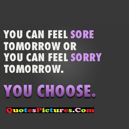 Exercise Quote - You Can Feel Sore Tomorrow Or You Can Feel Sorry Tomorrow. - You Choose