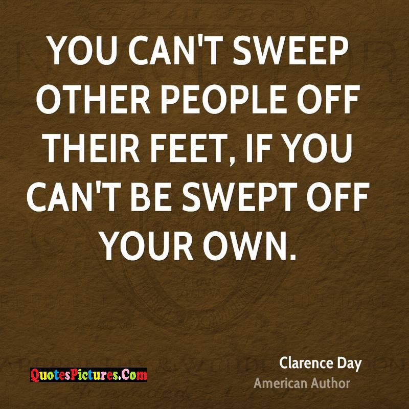 Extremely Holiday Quote - You Cant Sweep Other People Off Their Feet If You Cant Be Swept Off Your Own. - Clarence Day