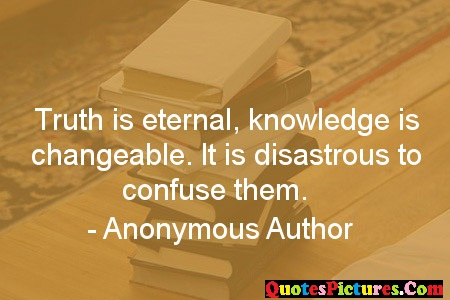 Extremely Knowledge Quote - Truth Is Eternal. Knowledge Is Changeable. It Is Disastrous To Confuse Them. - Anonymous Author