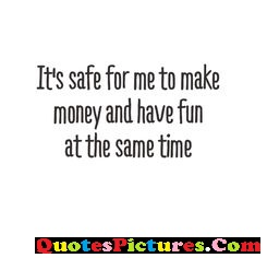 Extremely Money Quote - It's Safe For Me To Make Money And Have Fun At The Same Time.
