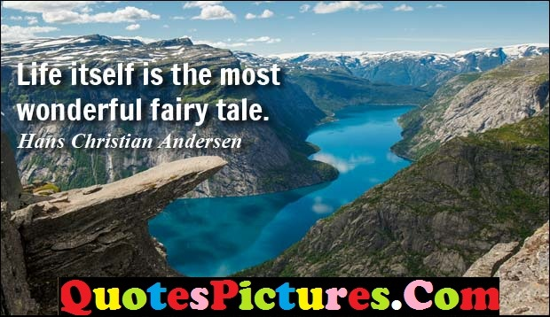 Fabulous Comfort Quote - Life itself Is the Most Wonderful Fairy Tale. - Hans Christian Andersen