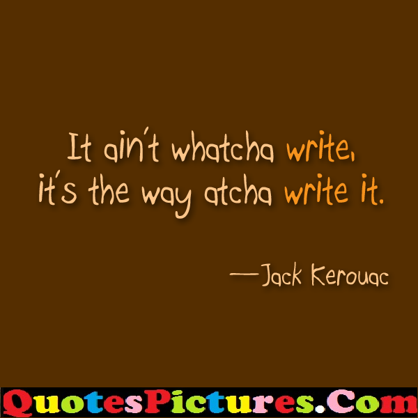 Fabulous Communication Quote - It ain't Whatcha Write, It's The Way Atcha Write It. - jack Kerouac
