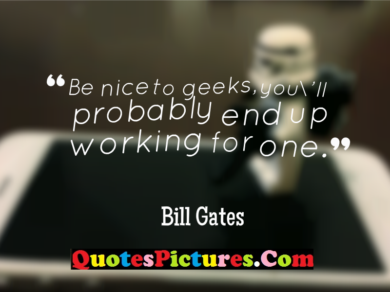 Fabulous Company Quotes - Company Quotes - Be Nice To Geeks, You'll Probably End Up Working For One. - Bill Gates
