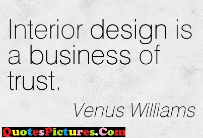 Fabulous Company Quotes - Interior Design Is A Business Of Trust. - Venus Williams