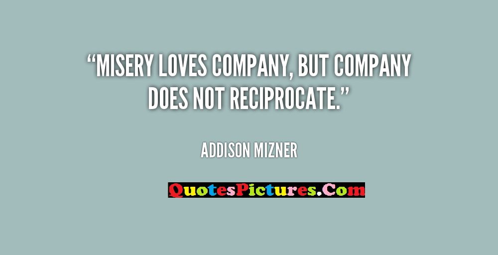 Fabulous Company Quotes - Misery Loves Company,But Company Does Not Reciprocate. - Addison Mizner