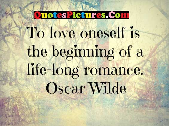 Fabulous Confidence Quotes - To love Oneself Is The Beginning Of A Life - Long Romance. - Oscar Wilde
