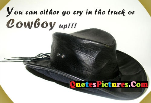 Fabulous Cowboy Quote - You Can Either Go Cry In the Truck Or Cowboy Up!!!