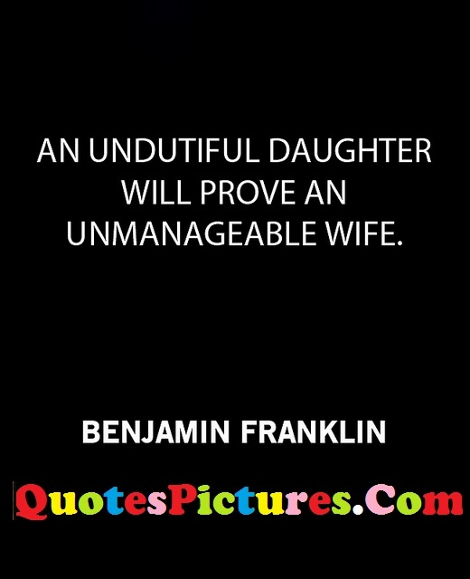 Fabulous Daughter Quote - An Undutiful Daughter Will Prove An Unmanageable Wife. - Benjamin Franklin