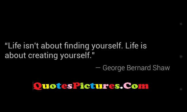 Fabulous Day Dreaming Quote - Life Isn't About Finding Yourself. Life Is About Creating Yourself. - George Bernard Shaw