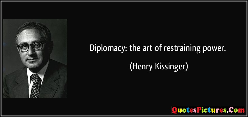 Fabulous Diplomacy Quote - Diplomacy The Art Of Restraining Power - Henry Kissinger