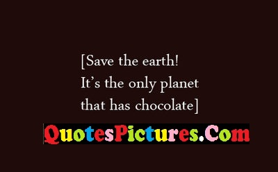 Fabulous Environment Quote - Save The Earth ! It's The Only Planet That Has Chocolate.