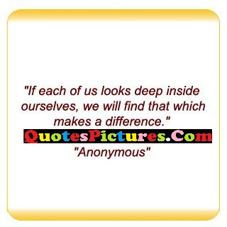 Fabulous Favourite Quote - If Each Of Us Looks Deep Inside Ourselves We Will Find That Which Makes A Difference. - Anonymous