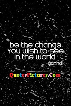 Fabulous Hinduism Quote - Be The Change You Wish TO See In The World. - Gandhi