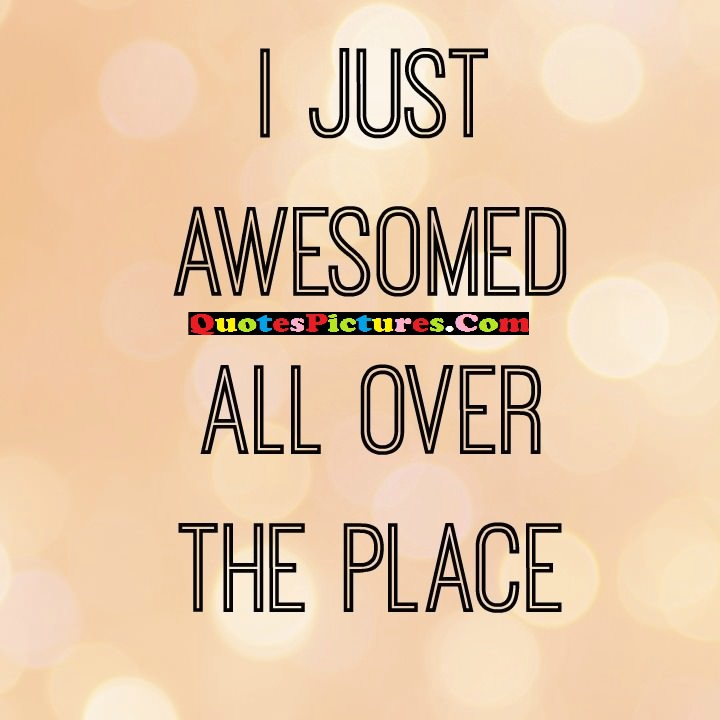 Fabulous Holiday Quote - I Just Awesomed All Over The Place.