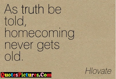 Fabulous Homecoming Quote - As Truth Be Told Homecoming Never Gets Old. - Hlovate