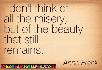 Fabulous Hope Quote - I Don't Think Of All The Misery But Of The Beauty That Still Remains. - Anne Frank