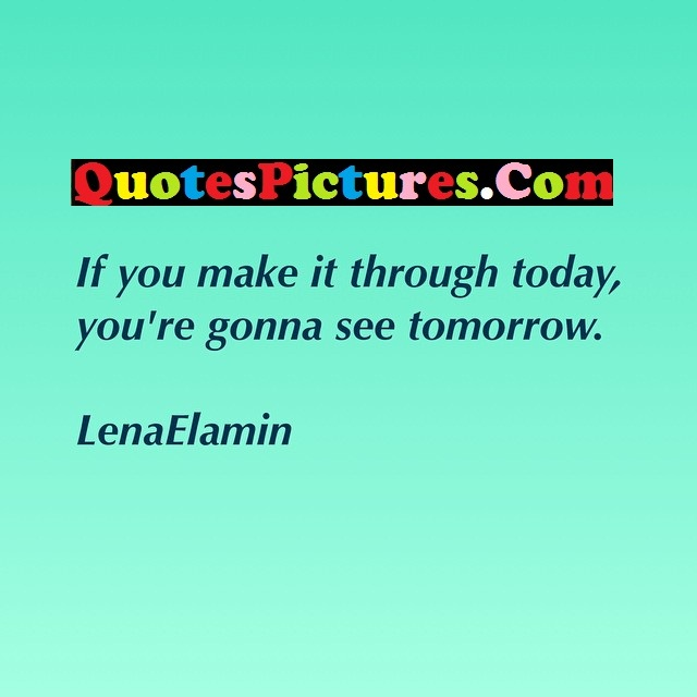 Fabulous Hope Quote - If You Make It Through Today, YOu're Gonna See  Tomorrow. - LenaeLAMIN